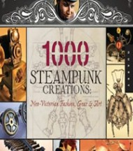 1000 Steampunk Creations:  Neo-Victorian Fashion, Gear & Art