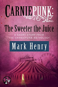 Carniepunk:  The Sweeter the Juice by Mark Henry