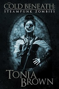 The Cold Beneath: Steampunk Zombies by Tonia Brown